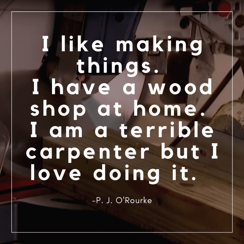 I like making things. I have a wood shop at home. I am a terrible carpenter but I love doing it.   -P. J. O'Rourke